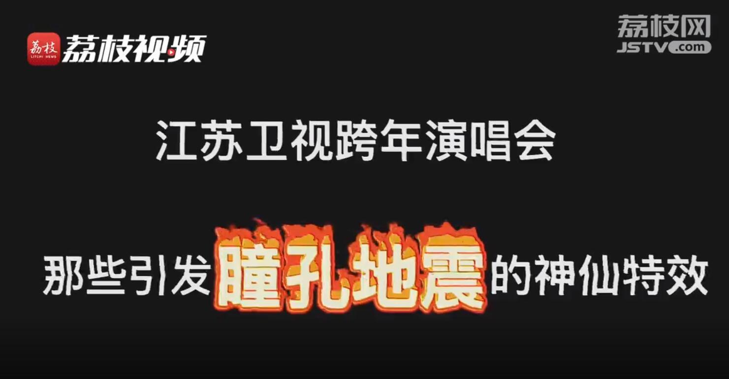 荔枝跨年趣盤|江蘇衛視跨年演唱會引發瞳孔地震的特效名場面