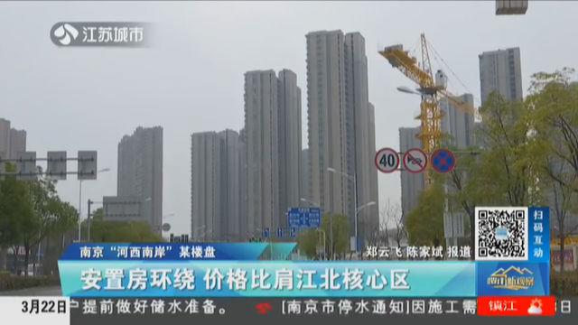 """南京""""河西南岸""""某楼盘 安置房环绕 价格比肩江北核心区"""
