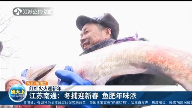 红红火火迎新年 188金宝搏南通:冬捕迎新春 鱼肥年味浓