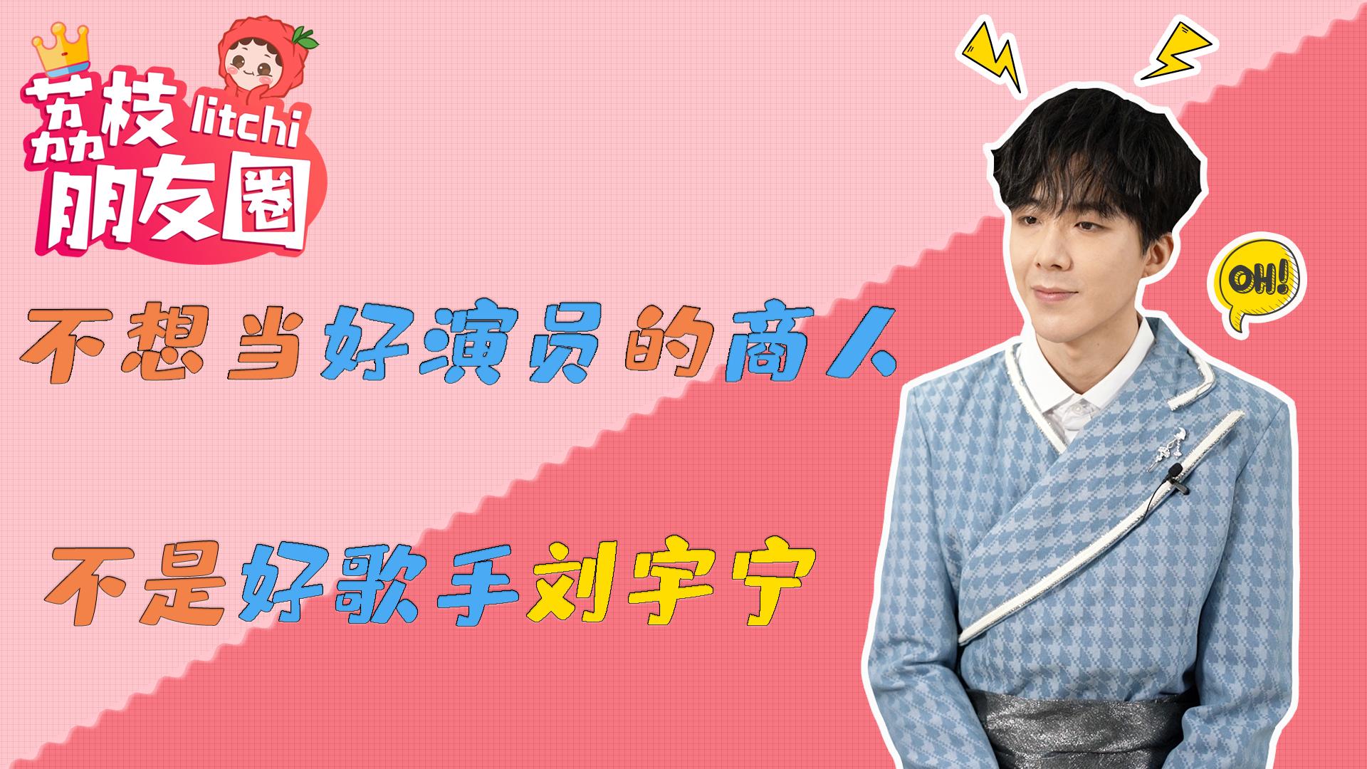 荔枝朋友圈|刘宇宁:不想当好演员的商人不是好歌手?
