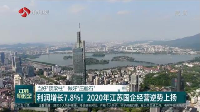 """当好""""顶梁柱"""" 做好""""压舱石"""" 利润增长7.8% 2020年江苏国企经营逆势上扬"""